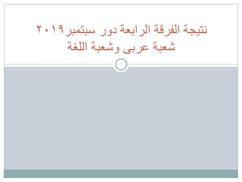 نتيجة الفرقة الرابعة دور سبتمبر2019  شعبة عربى وشعبة اللغة